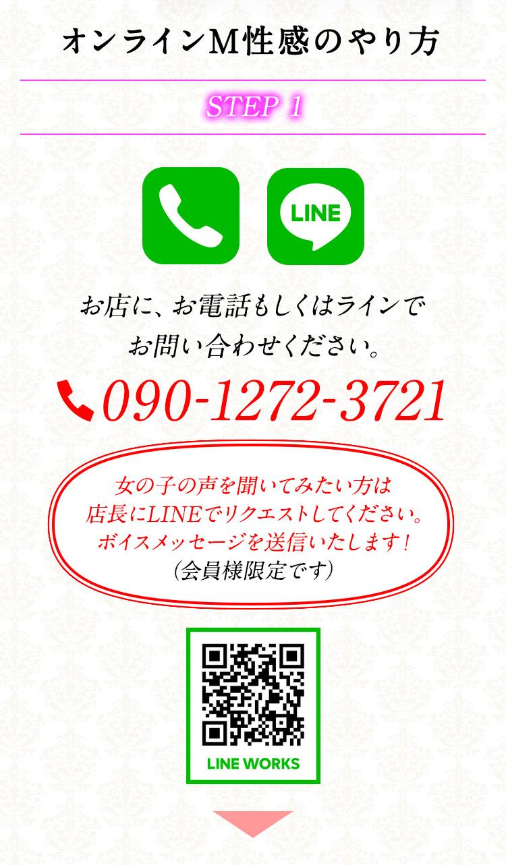 オンラインM性感のやり方 STEP 1 お店に、お電話もしくはラインでお問い合わせください。 TEL090-1272-3721 LINE WORKS 女の子の声を聞いてみたい方は店長にLINEでリクエストしてください。ボイスメッセージを送信いたします!(会員様限定です)