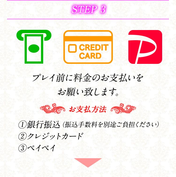STEP 3 プレイ前に料金のお支払いをお願い致します。 お支払方法 1.銀行振込(振込手数料を別途ご負担ください) 2.クレジットカード 3.ペイペイ